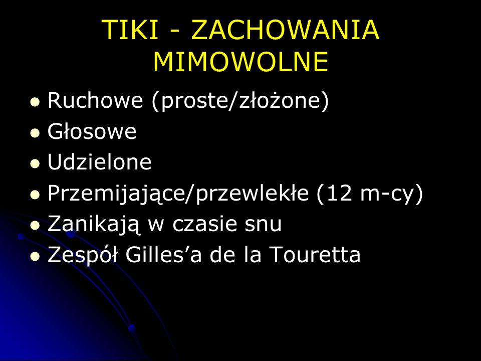 TIKI - ZACHOWANIA MIMOWOLNE Ruchowe (proste/złożone) Głosowe Udzielone Przemijające/przewlekłe (12 m-cy) Zanikają w czasie snu Zespół Gillesa de la To