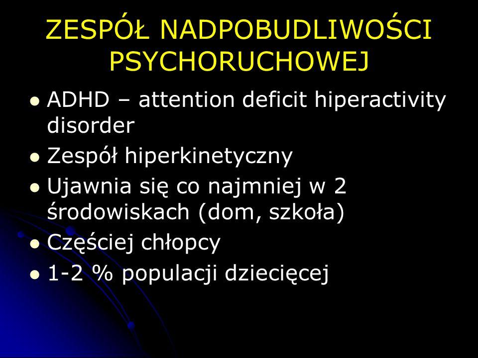 ZESPÓŁ NADPOBUDLIWOŚCI PSYCHORUCHOWEJ ADHD – attention deficit hiperactivity disorder Zespół hiperkinetyczny Ujawnia się co najmniej w 2 środowiskach