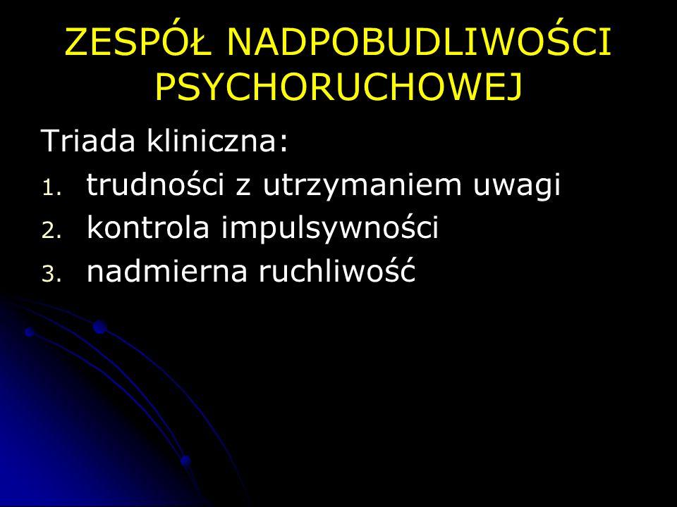 ZESPÓŁ NADPOBUDLIWOŚCI PSYCHORUCHOWEJ Triada kliniczna: 1. 1. trudności z utrzymaniem uwagi 2. 2. kontrola impulsywności 3. 3. nadmierna ruchliwość