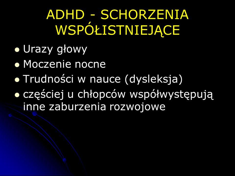 ADHD - SCHORZENIA WSPÓŁISTNIEJĄCE Urazy głowy Moczenie nocne Trudności w nauce (dysleksja) częściej u chłopców współwystępują inne zaburzenia rozwojow