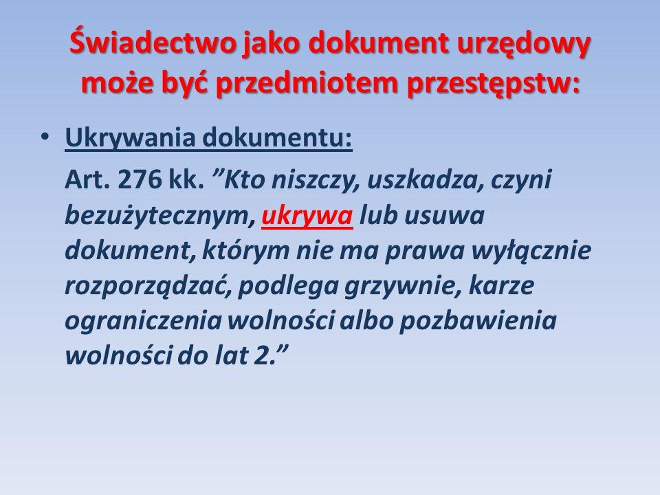 Świadectwo jako dokument urzędowy może być przedmiotem przestępstw: Ukrywania dokumentu: Art. 276 kk. Kto niszczy, uszkadza, czyni bezużytecznym, ukry