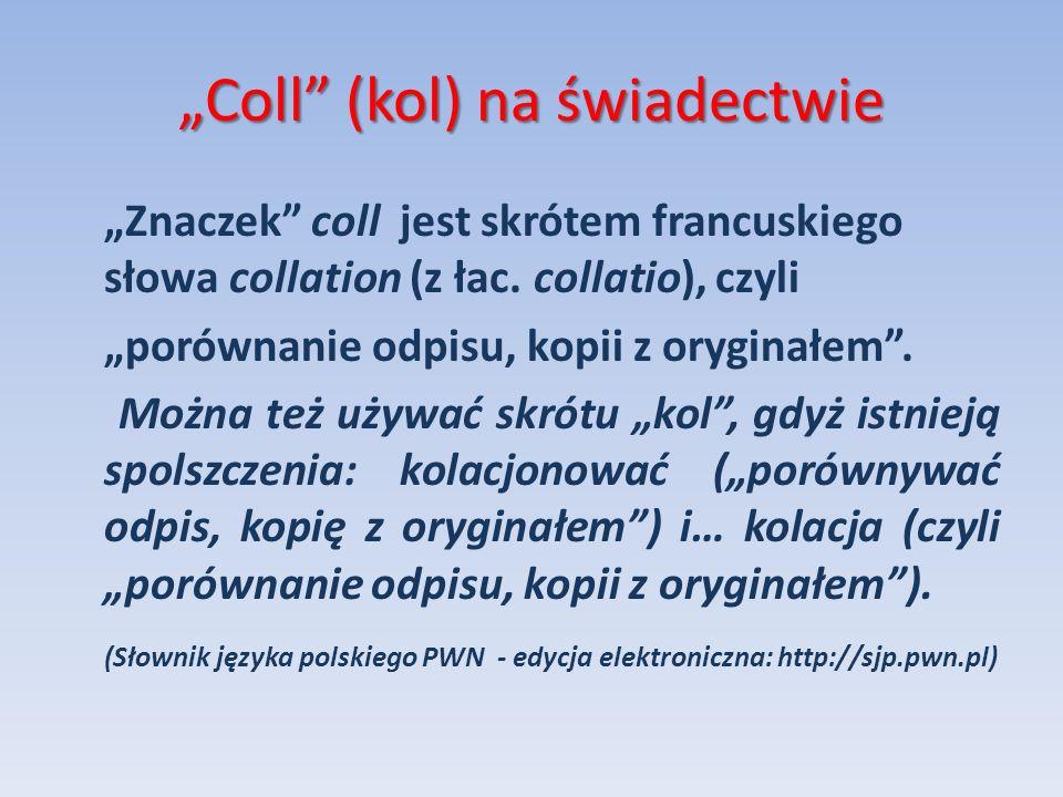 Coll (kol) na świadectwie Znaczek coll jest skrótem francuskiego słowa collation (z łac. collatio), czyli porównanie odpisu, kopii z oryginałem. Można