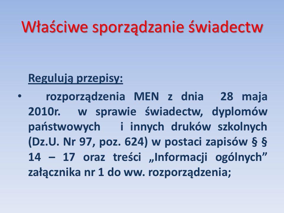 Właściwe sporządzanie świadectw Regulują przepisy: rozporządzenia MEN z dnia 28 maja 2010r. w sprawie świadectw, dyplomów państwowych i innych druków