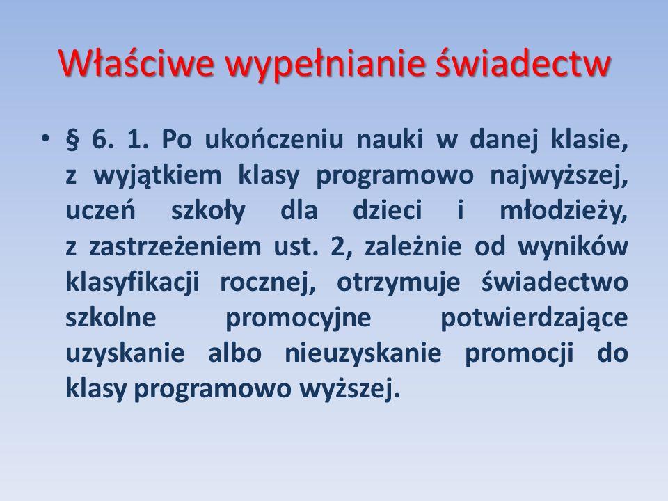 Właściwe wypełnianie świadectw § 6. 1. Po ukończeniu nauki w danej klasie, z wyjątkiem klasy programowo najwyższej, uczeń szkoły dla dzieci i młodzież