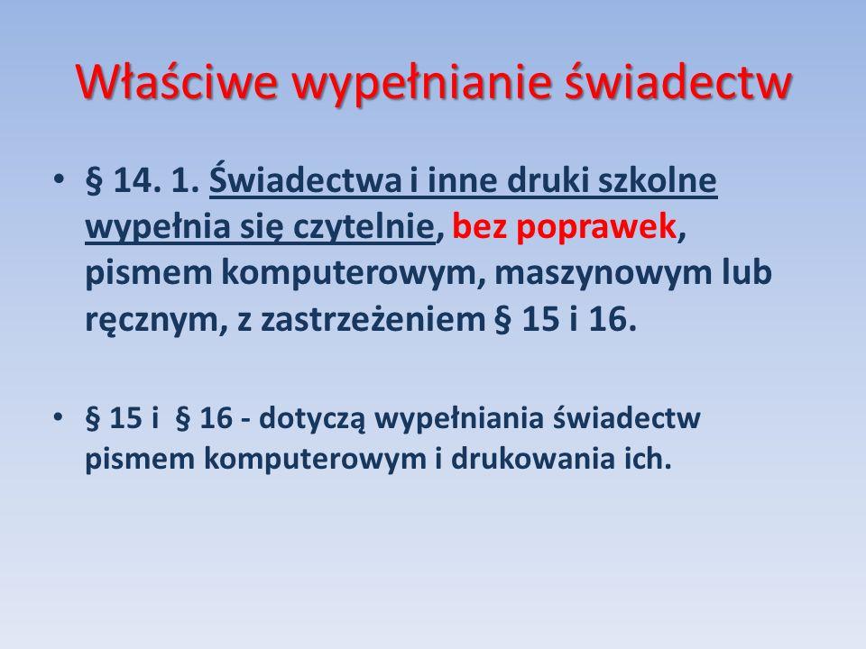 Właściwe wypełnianie świadectw § 14. 1. Świadectwa i inne druki szkolne wypełnia się czytelnie, bez poprawek, pismem komputerowym, maszynowym lub ręcz