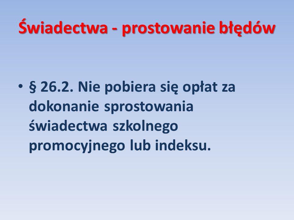 Świadectwa - prostowanie błędów § 26.2. Nie pobiera się opłat za dokonanie sprostowania świadectwa szkolnego promocyjnego lub indeksu.