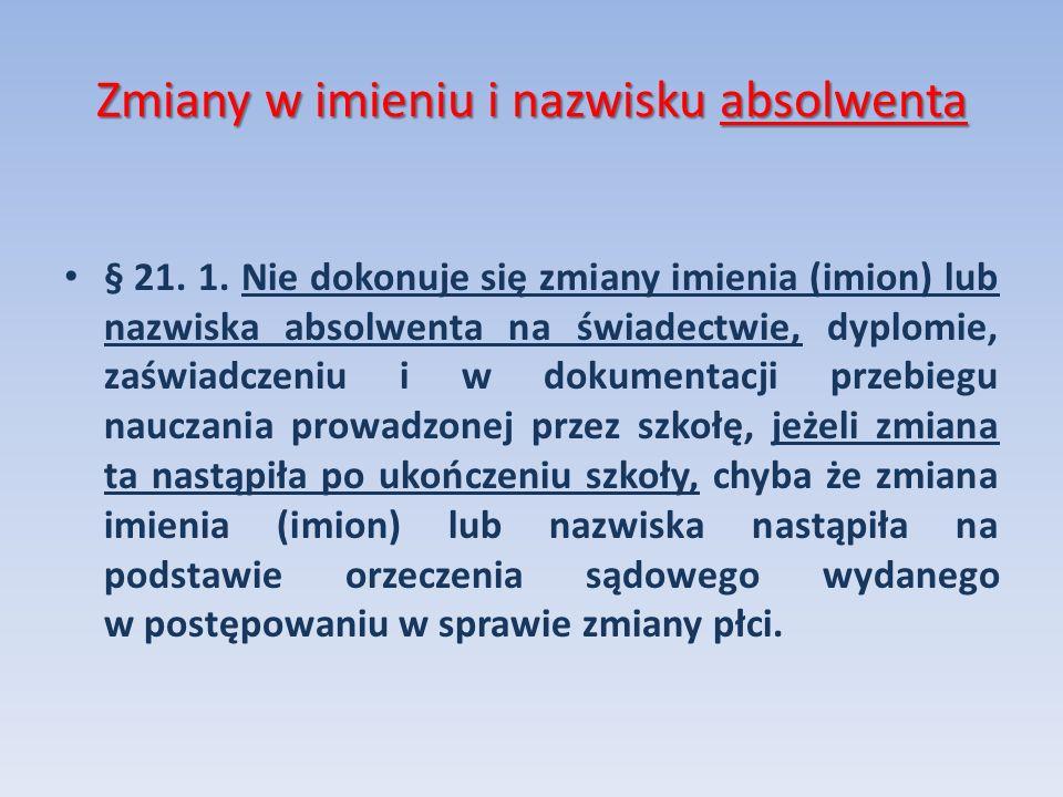 Zmiany w imieniu i nazwisku absolwenta § 21. 1. Nie dokonuje się zmiany imienia (imion) lub nazwiska absolwenta na świadectwie, dyplomie, zaświadczeni