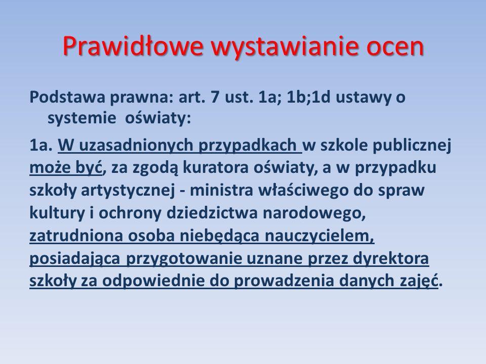Prawidłowe wystawianie ocen Podstawa prawna: art. 7 ust. 1a; 1b;1d ustawy o systemie oświaty: 1a. W uzasadnionych przypadkach w szkole publicznej może