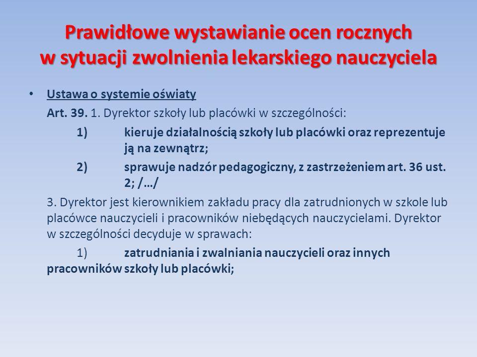 Prawidłowe wystawianie ocen rocznych w sytuacji zwolnienia lekarskiego nauczyciela Ustawa o systemie oświaty Art. 39. 1. Dyrektor szkoły lub placówki