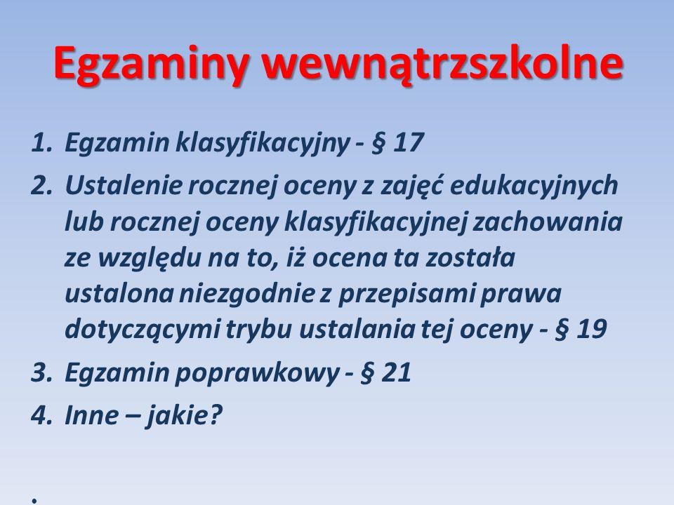 Egzaminy wewnątrzszkolne 1.Egzamin klasyfikacyjny - § 17 2.Ustalenie rocznej oceny z zajęć edukacyjnych lub rocznej oceny klasyfikacyjnej zachowania z