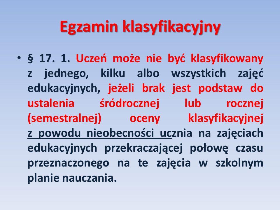 Egzamin klasyfikacyjny § 17. 1. Uczeń może nie być klasyfikowany z jednego, kilku albo wszystkich zajęć edukacyjnych, jeżeli brak jest podstaw do usta