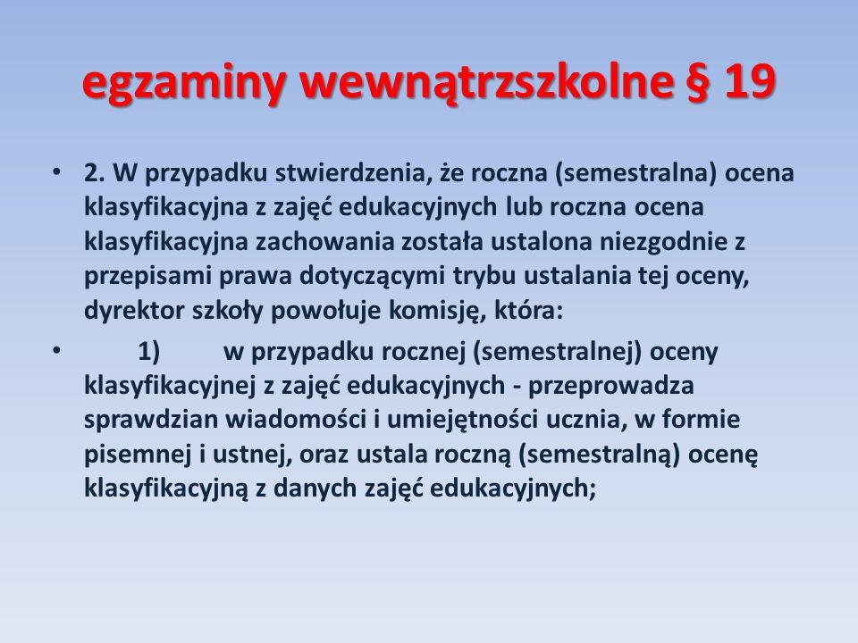 egzaminy wewnątrzszkolne § 19 2. W przypadku stwierdzenia, że roczna (semestralna) ocena klasyfikacyjna z zajęć edukacyjnych lub roczna ocena klasyfik