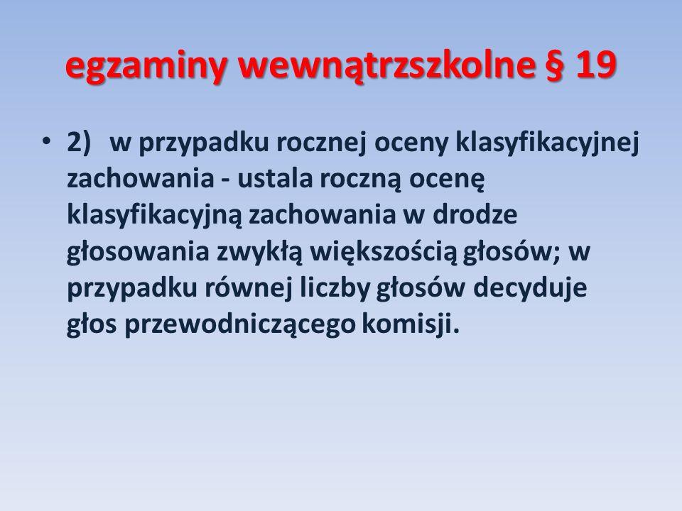 egzaminy wewnątrzszkolne § 19 2)w przypadku rocznej oceny klasyfikacyjnej zachowania - ustala roczną ocenę klasyfikacyjną zachowania w drodze głosowan