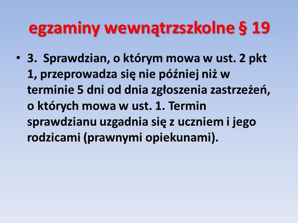 egzaminy wewnątrzszkolne § 19 3. Sprawdzian, o którym mowa w ust. 2 pkt 1, przeprowadza się nie później niż w terminie 5 dni od dnia zgłoszenia zastrz