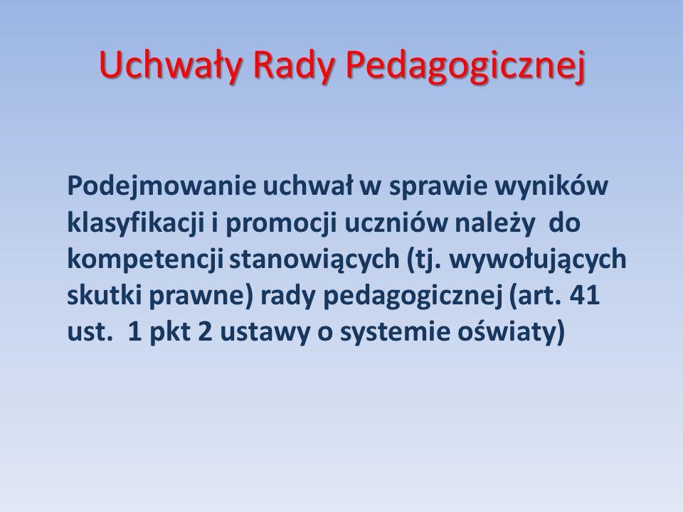 Uchwały Rady Pedagogicznej Podejmowanie uchwał w sprawie wyników klasyfikacji i promocji uczniów należy do kompetencji stanowiących (tj. wywołujących