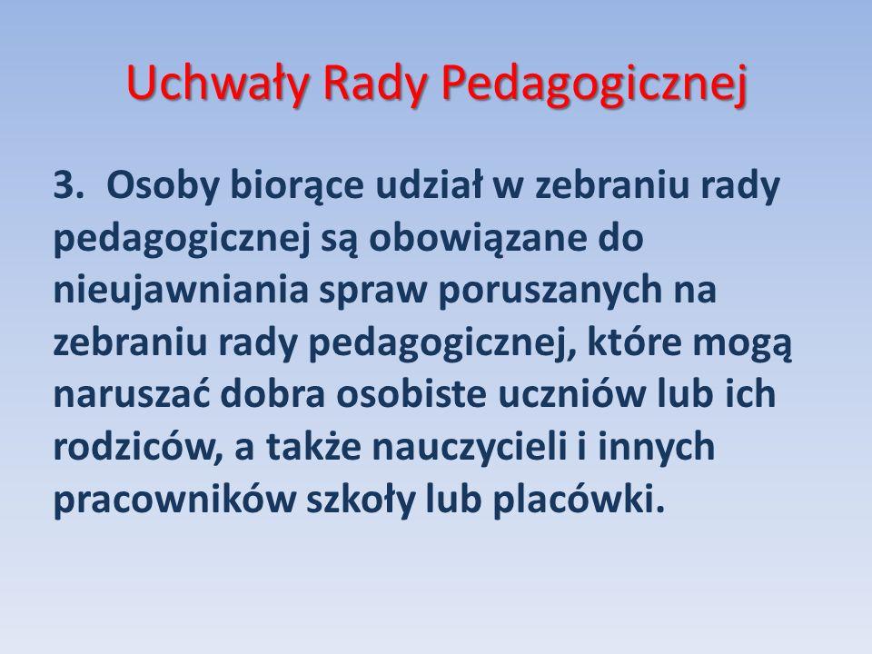Uchwały Rady Pedagogicznej 3. Osoby biorące udział w zebraniu rady pedagogicznej są obowiązane do nieujawniania spraw poruszanych na zebraniu rady ped