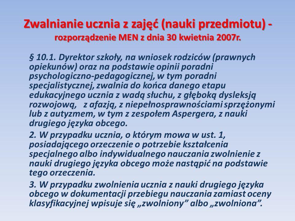 Zwalnianie ucznia z zajęć (nauki przedmiotu) - rozporządzenie MEN z dnia 30 kwietnia 2007r. § 10.1. Dyrektor szkoły, na wniosek rodziców (prawnych opi