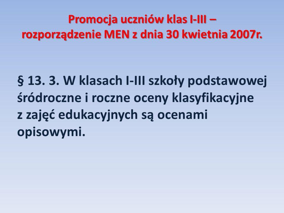 Promocja uczniów klas I-III – rozporządzenie MEN z dnia 30 kwietnia 2007r. § 13. 3. W klasach I-III szkoły podstawowej śródroczne i roczne oceny klasy