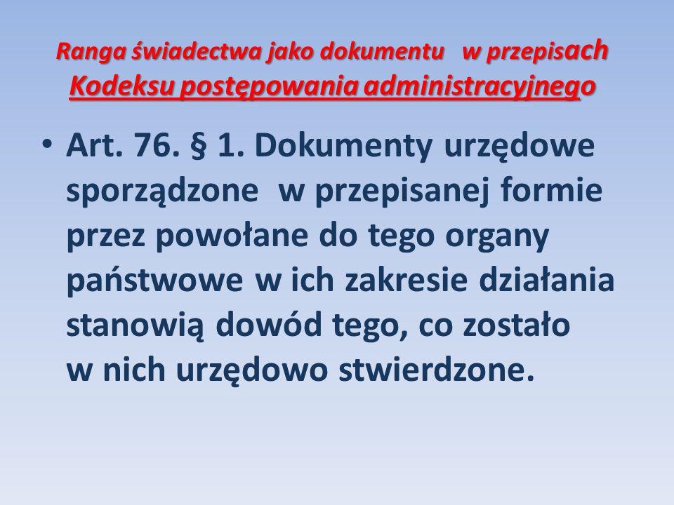 Ranga świadectwa jako dokumentu w przepis ach Kodeksu postępowania administracyjnego Art. 76. § 1. Dokumenty urzędowe sporządzone w przepisanej formie