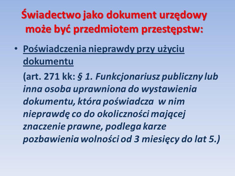 Świadectwo jako dokument urzędowy może być przedmiotem przestępstw: Poświadczenia nieprawdy przy użyciu dokumentu (art. 271 kk: § 1. Funkcjonariusz pu