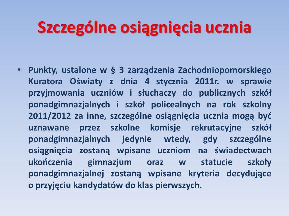 Szczególne osiągnięcia ucznia Punkty, ustalone w § 3 zarządzenia Zachodniopomorskiego Kuratora Oświaty z dnia 4 stycznia 2011r. w sprawie przyjmowania