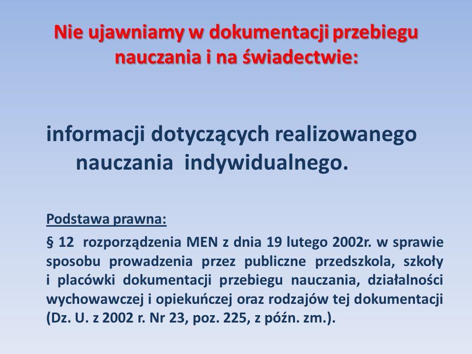 Nie ujawniamy w dokumentacji przebiegu nauczania i na świadectwie: informacji dotyczących realizowanego nauczania indywidualnego. Podstawa prawna: § 1