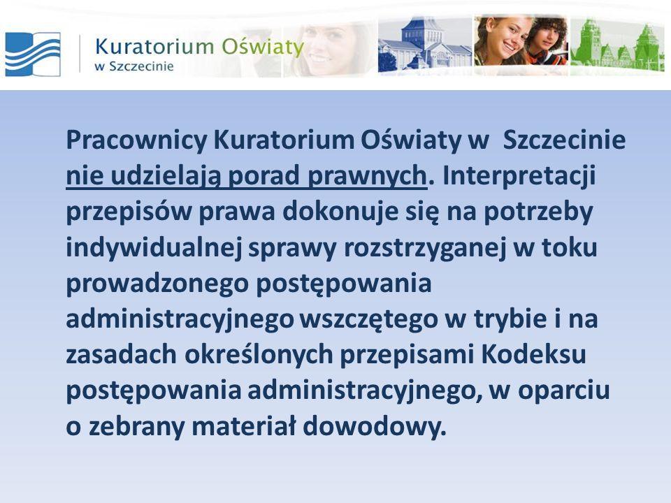Pracownicy Kuratorium Oświaty w Szczecinie nie udzielają porad prawnych. Interpretacji przepisów prawa dokonuje się na potrzeby indywidualnej sprawy r