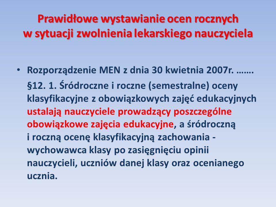 Prawidłowe wystawianie ocen rocznych w sytuacji zwolnienia lekarskiego nauczyciela Rozporządzenie MEN z dnia 30 kwietnia 2007r. ……. §12. 1. Śródroczne
