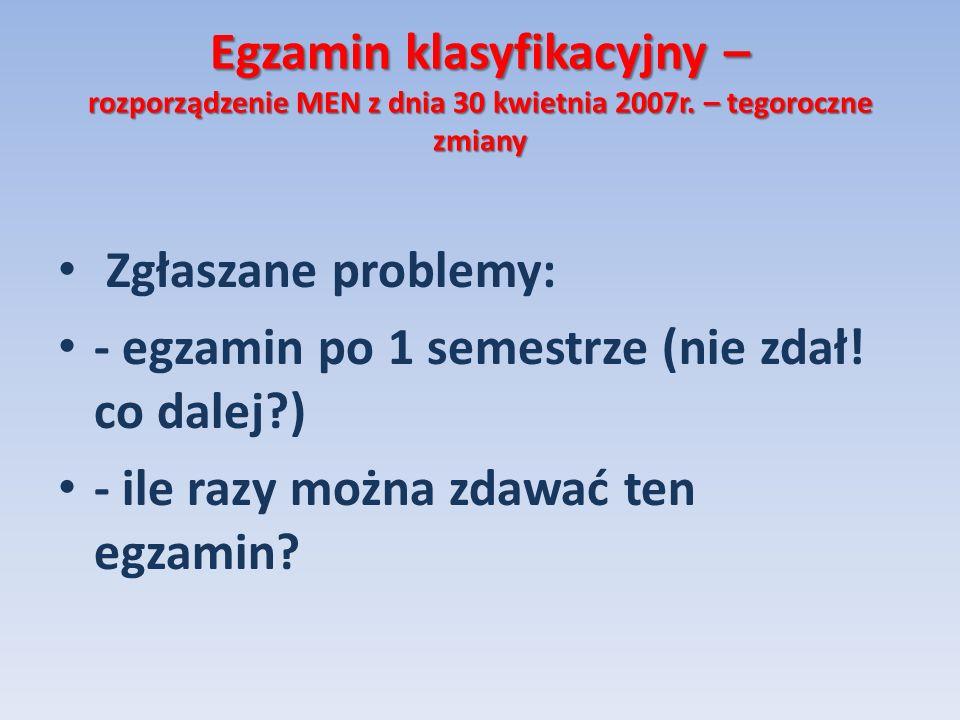 Egzamin klasyfikacyjny – rozporządzenie MEN z dnia 30 kwietnia 2007r. – tegoroczne zmiany Zgłaszane problemy: - egzamin po 1 semestrze (nie zdał! co d