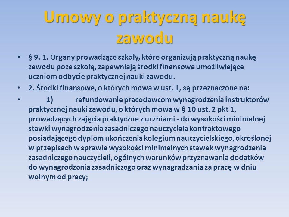 Umowy o praktyczną naukę zawodu § 9. 1. Organy prowadzące szkoły, które organizują praktyczną naukę zawodu poza szkołą, zapewniają środki finansowe um