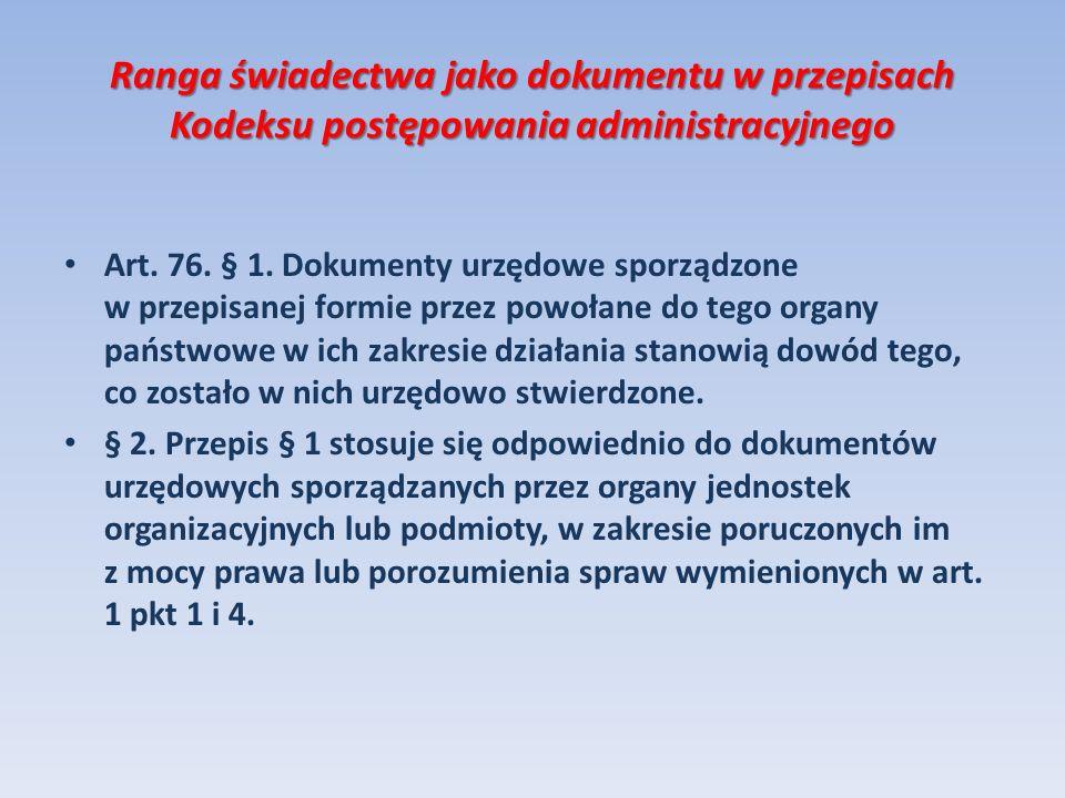 Ranga świadectwa jako dokumentu w przepisach Kodeksu postępowania administracyjnego Art. 76. § 1. Dokumenty urzędowe sporządzone w przepisanej formie