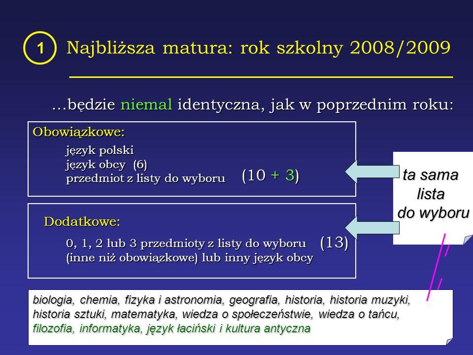 Najbliższa matura: rok szkolny 2008/2009 1 …będzie niemal identyczna, jak w poprzednim roku: Obowiązkowe: język polski język obcy (6) przedmiot z listy do wyboru Dodatkowe: 0, 1, 2 lub 3 przedmioty z listy do wyboru (inne niż obowiązkowe) lub inny język obcy (10 + 3) (13) ta sama lista do wyboru biologia, chemia, fizyka i astronomia, geografia, historia, historia muzyki, historia sztuki, matematyka, wiedza o społeczeństwie, wiedza o tańcu, filozofia, informatyka, język łaciński i kultura antyczna