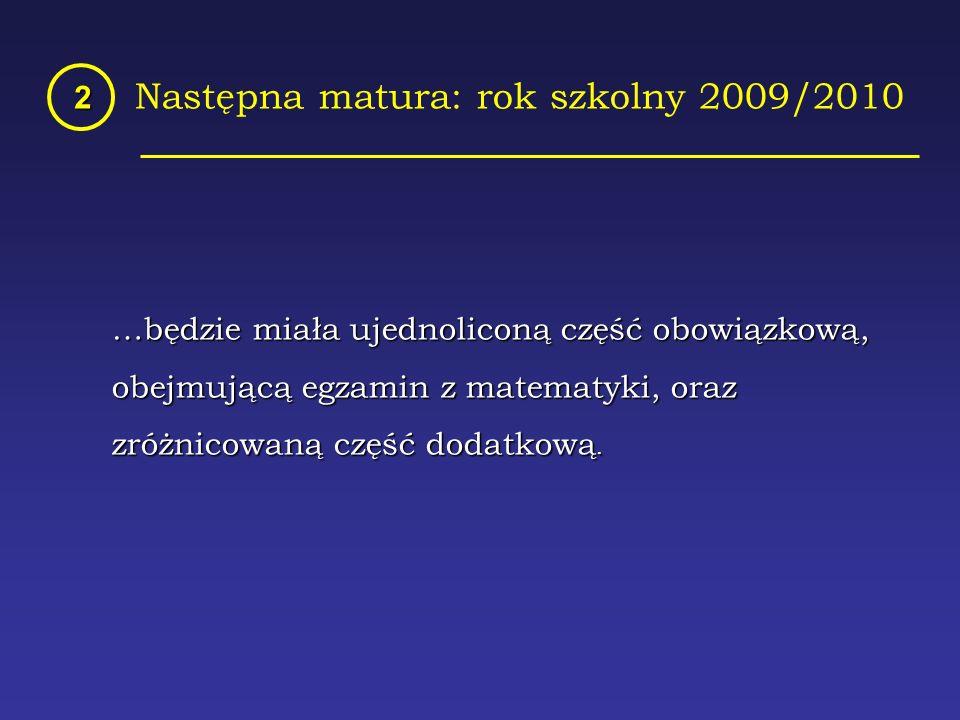 Następna matura: rok szkolny 2009/2010 2 …będzie miała ujednoliconą część obowiązkową, …będzie miała ujednoliconą część obowiązkową, obejmującą egzamin z matematyki, oraz obejmującą egzamin z matematyki, oraz zróżnicowaną część dodatkową.
