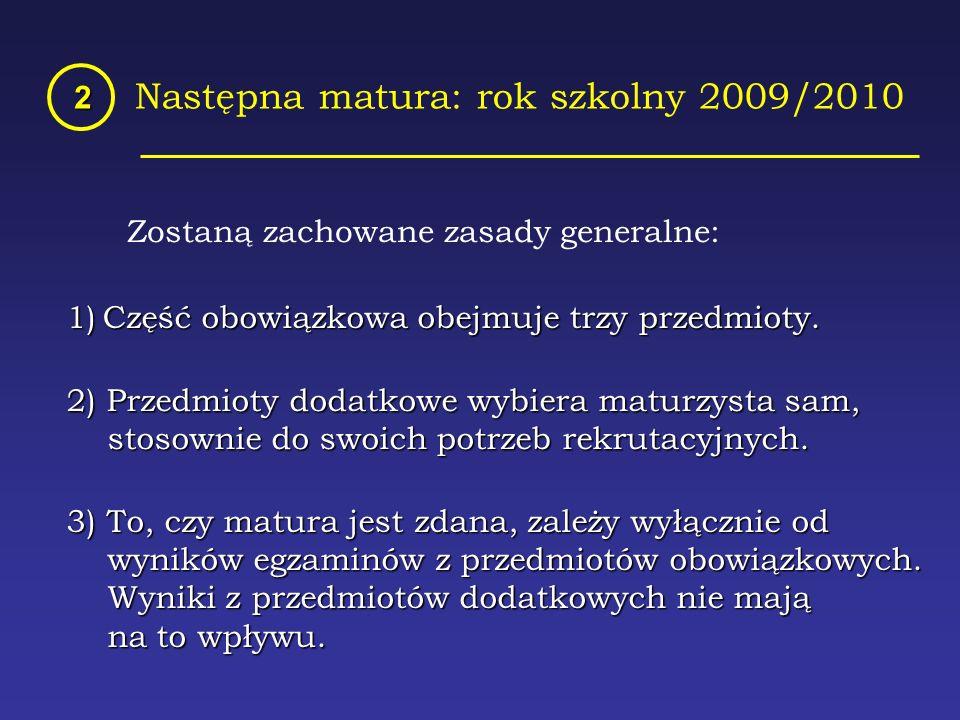 Następna matura: rok szkolny 2009/2010 2 Zostaną zachowane zasady generalne: 1)Część obowiązkowa obejmuje trzy przedmioty.