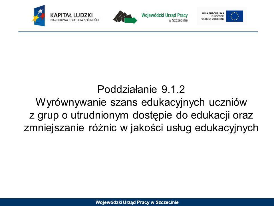 Wojewódzki Urząd Pracy w Szczecinie Poddziałanie 9.1.2 Wyrównywanie szans edukacyjnych uczniów z grup o utrudnionym dostępie do edukacji oraz zmniejszanie różnic w jakości usług edukacyjnych