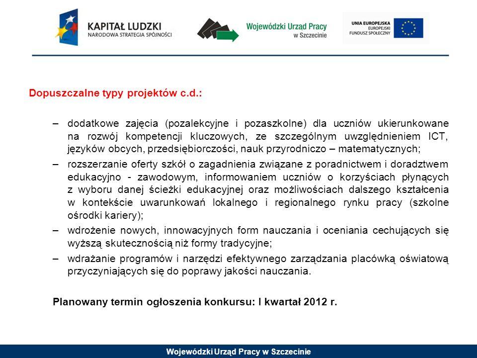 Wojewódzki Urząd Pracy w Szczecinie Dopuszczalne typy projektów c.d.: –dodatkowe zajęcia (pozalekcyjne i pozaszkolne) dla uczniów ukierunkowane na rozwój kompetencji kluczowych, ze szczególnym uwzględnieniem ICT, języków obcych, przedsiębiorczości, nauk przyrodniczo – matematycznych; –rozszerzanie oferty szkół o zagadnienia związane z poradnictwem i doradztwem edukacyjno - zawodowym, informowaniem uczniów o korzyściach płynących z wyboru danej ścieżki edukacyjnej oraz możliwościach dalszego kształcenia w kontekście uwarunkowań lokalnego i regionalnego rynku pracy (szkolne ośrodki kariery); –wdrożenie nowych, innowacyjnych form nauczania i oceniania cechujących się wyższą skutecznością niż formy tradycyjne; –wdrażanie programów i narzędzi efektywnego zarządzania placówką oświatową przyczyniających się do poprawy jakości nauczania.