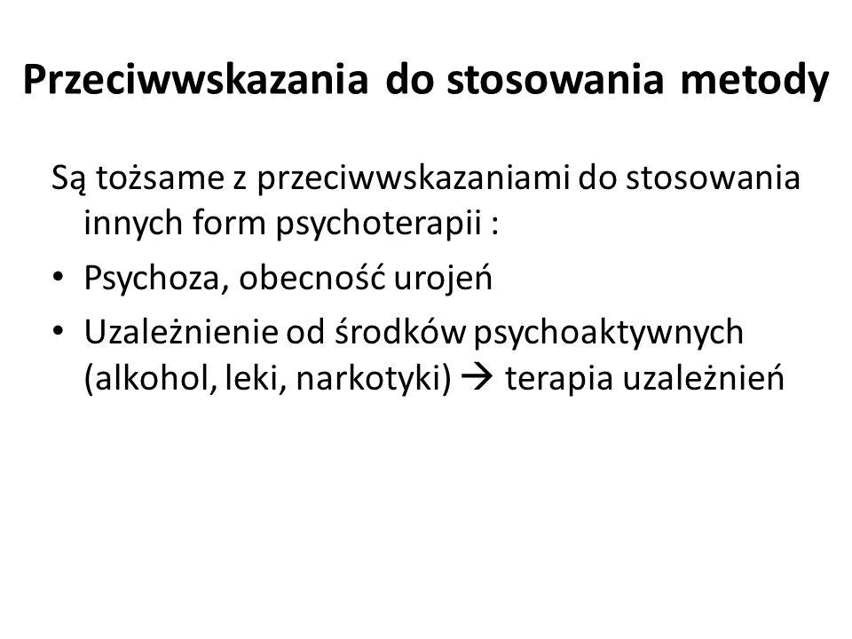 Przeciwwskazania do stosowania metody Są tożsame z przeciwwskazaniami do stosowania innych form psychoterapii : Psychoza, obecność urojeń Uzależnienie