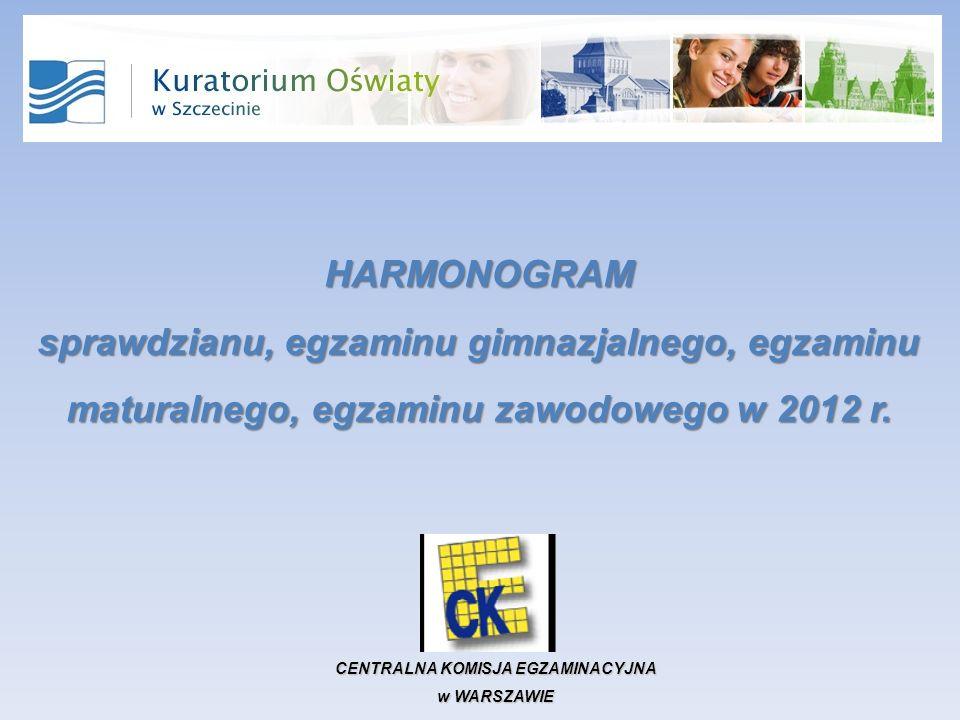 CENTRALNA KOMISJA EGZAMINACYJNA w WARSZAWIE HARMONOGRAM sprawdzianu, egzaminu gimnazjalnego, egzaminu maturalnego, egzaminu zawodowego w 2012 r.