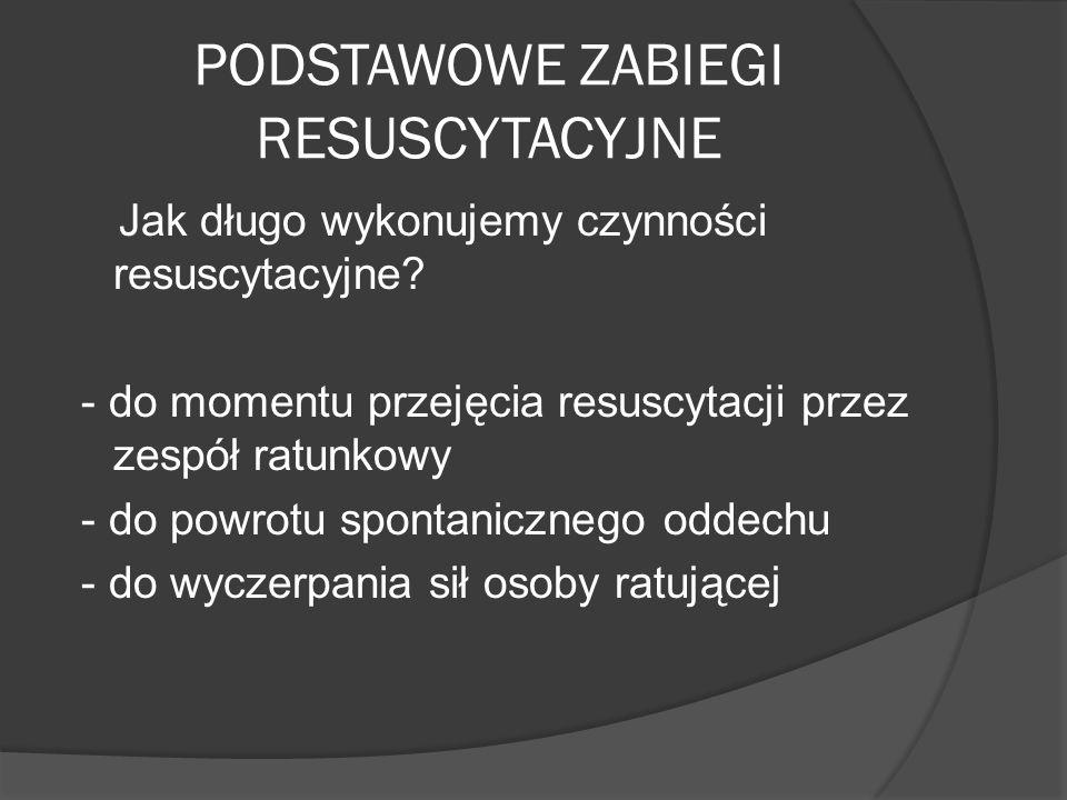 PODSTAWOWE ZABIEGI RESUSCYTACYJNE Jak długo wykonujemy czynności resuscytacyjne? - do momentu przejęcia resuscytacji przez zespół ratunkowy - do powro