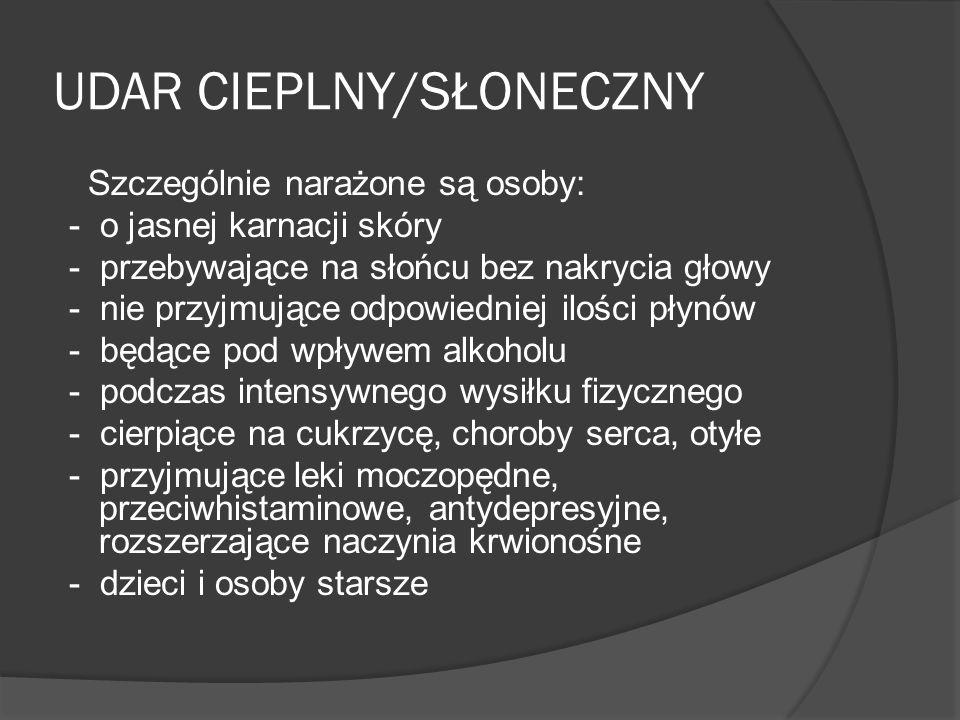 UDAR CIEPLNY/SŁONECZNY Szczególnie narażone są osoby: - o jasnej karnacji skóry - przebywające na słońcu bez nakrycia głowy - nie przyjmujące odpowied
