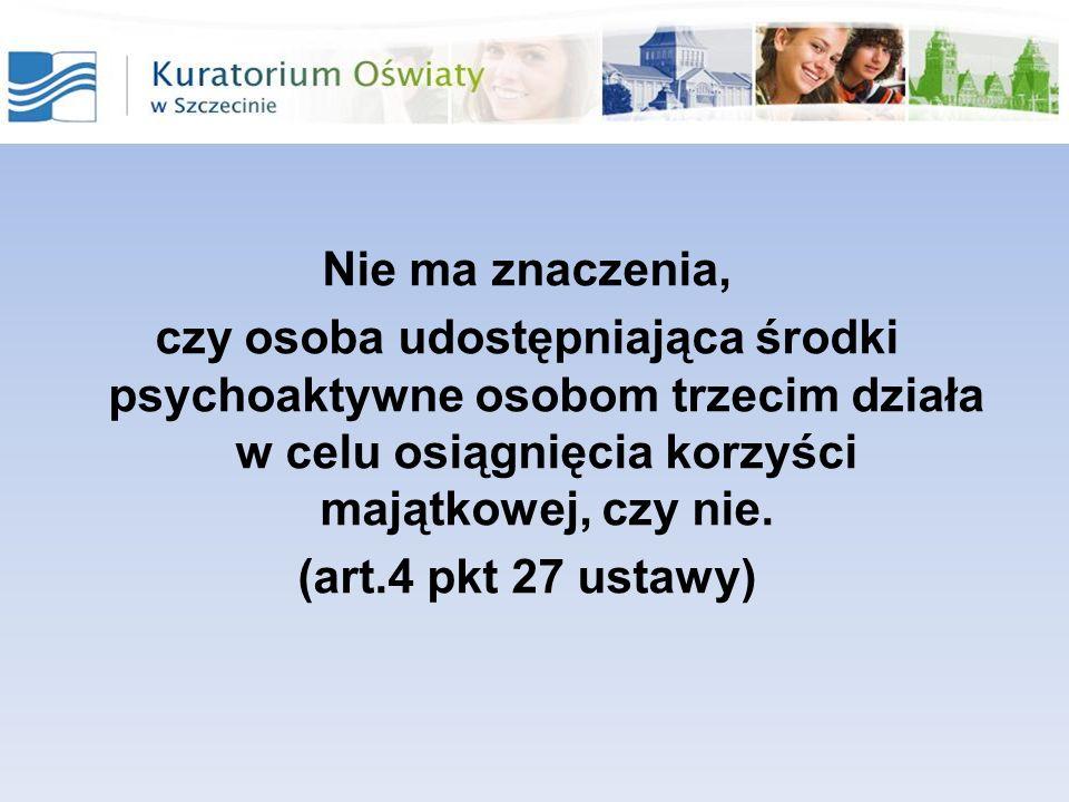 Nie ma znaczenia, czy osoba udostępniająca środki psychoaktywne osobom trzecim działa w celu osiągnięcia korzyści majątkowej, czy nie. (art.4 pkt 27 u