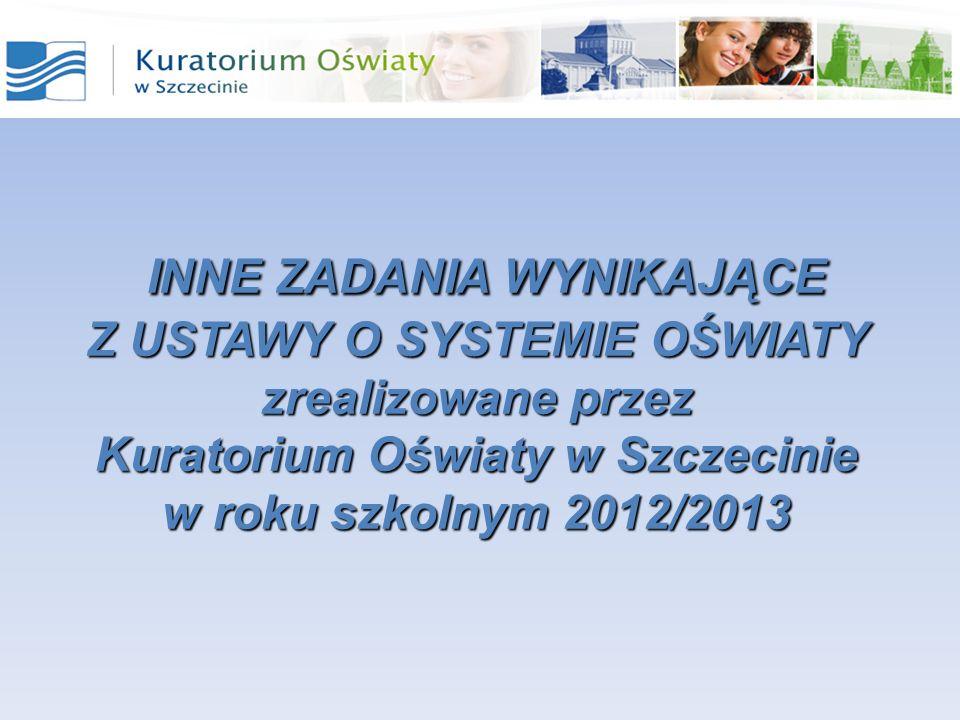 INNE ZADANIA WYNIKAJĄCE INNE ZADANIA WYNIKAJĄCE Z USTAWY O SYSTEMIE OŚWIATY zrealizowane przez Kuratorium Oświaty w Szczecinie w roku szkolnym 2012/2013