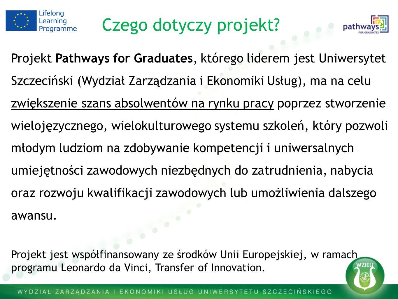 Projekt Pathways for Graduates, którego liderem jest Uniwersytet Szczeciński (Wydział Zarządzania i Ekonomiki Usług), ma na celu zwiększenie szans absolwentów na rynku pracy poprzez stworzenie wielojęzycznego, wielokulturowego systemu szkoleń, który pozwoli młodym ludziom na zdobywanie kompetencji i uniwersalnych umiejętności zawodowych niezbędnych do zatrudnienia, nabycia oraz rozwoju kwalifikacji zawodowych lub umożliwienia dalszego awansu.