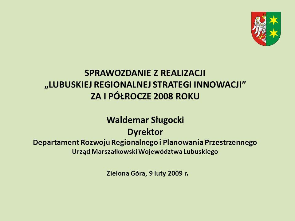 Dziękuję za uwagę Waldemar Sługocki Dyrektor Departamentu Rozwoju Regionalnego i Planowania Przestrzennego SPRAWOZDANIE Z REALIZACJI LUBUSKIEJ REGIONALNEJ STRATEGI INNOWACJI ZA I PÓŁROCZE 2008 ROKU