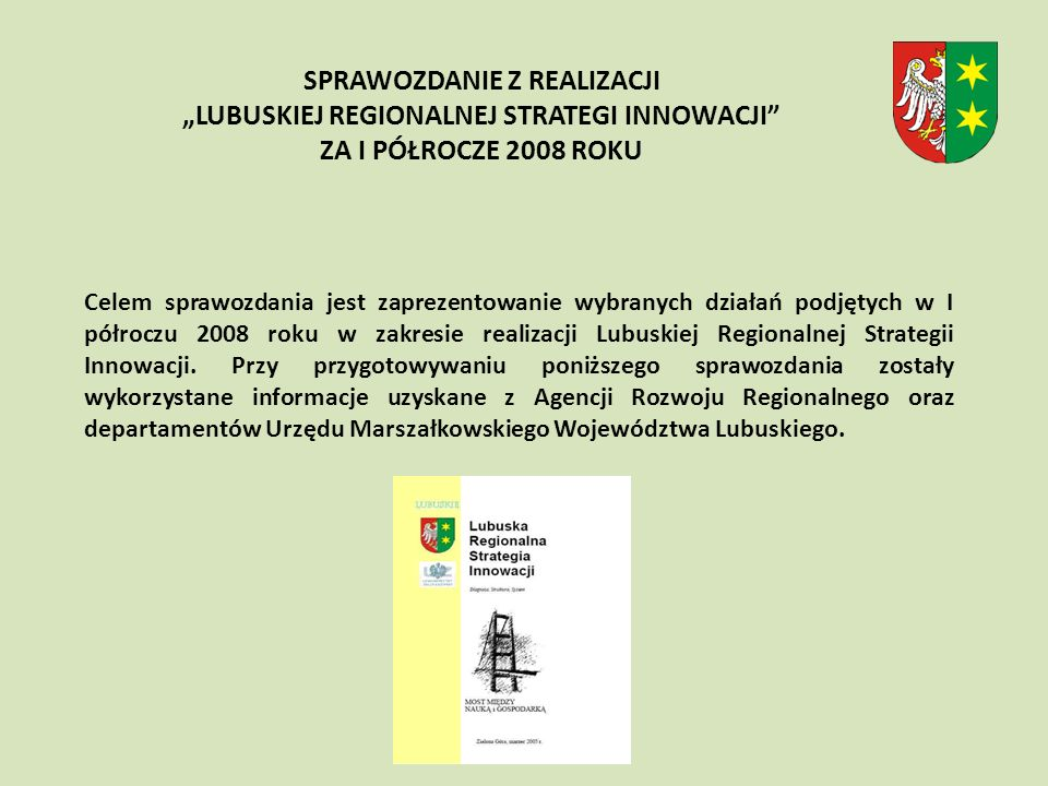 Celem sprawozdania jest zaprezentowanie wybranych działań podjętych w I półroczu 2008 roku w zakresie realizacji Lubuskiej Regionalnej Strategii Innowacji.