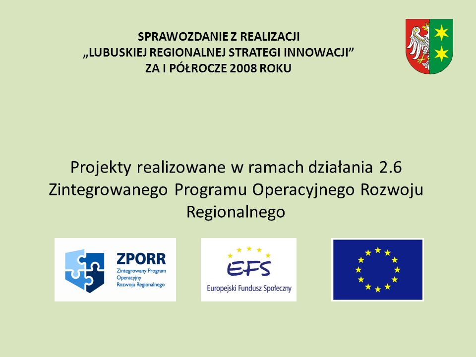 Projekty realizowane w ramach działania 2.6 Zintegrowanego Programu Operacyjnego Rozwoju Regionalnego SPRAWOZDANIE Z REALIZACJI LUBUSKIEJ REGIONALNEJ STRATEGI INNOWACJI ZA I PÓŁROCZE 2008 ROKU