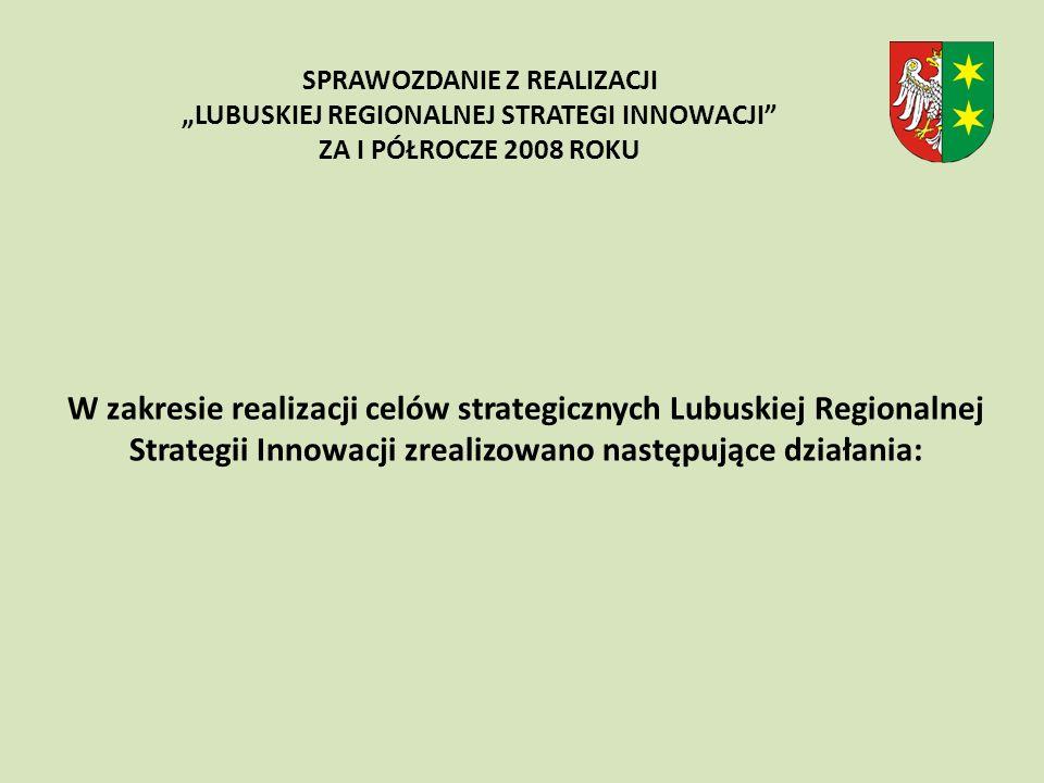 W zakresie realizacji celów strategicznych Lubuskiej Regionalnej Strategii Innowacji zrealizowano następujące działania: SPRAWOZDANIE Z REALIZACJI LUBUSKIEJ REGIONALNEJ STRATEGI INNOWACJI ZA I PÓŁROCZE 2008 ROKU