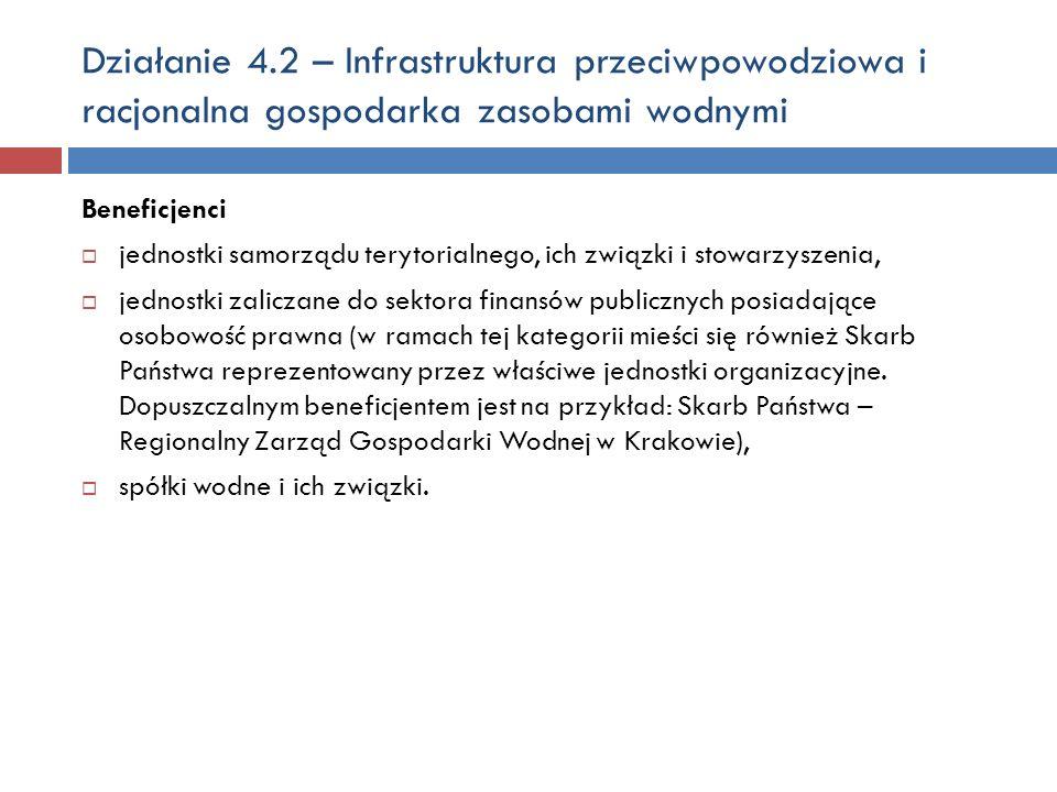 Działanie 4.2 – Infrastruktura przeciwpowodziowa i racjonalna gospodarka zasobami wodnymi Beneficjenci jednostki samorządu terytorialnego, ich związki