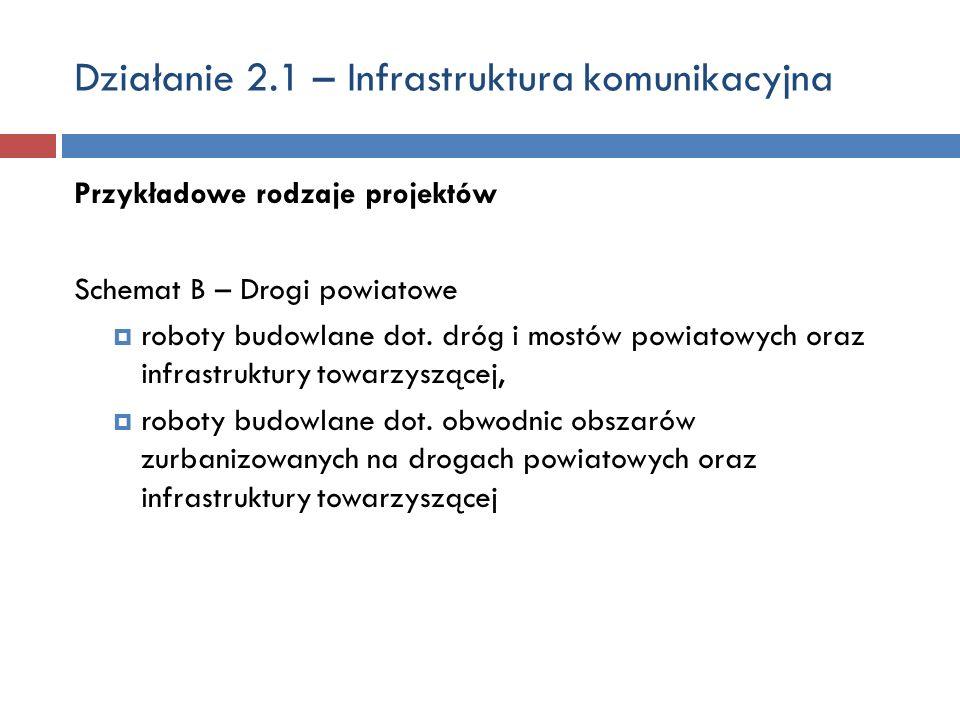 Działanie 2.1 – Infrastruktura komunikacyjna Przykładowe rodzaje projektów Schemat B – Drogi powiatowe roboty budowlane dot. dróg i mostów powiatowych