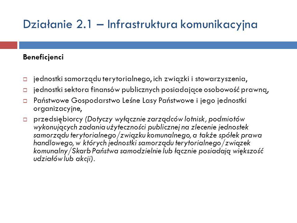 Działanie 2.1 – Infrastruktura komunikacyjna Beneficjenci jednostki samorządu terytorialnego, ich związki i stowarzyszenia, jednostki sektora finansów